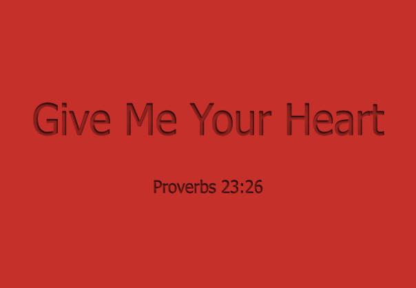 My son, give me your heart Proverbs 23.26